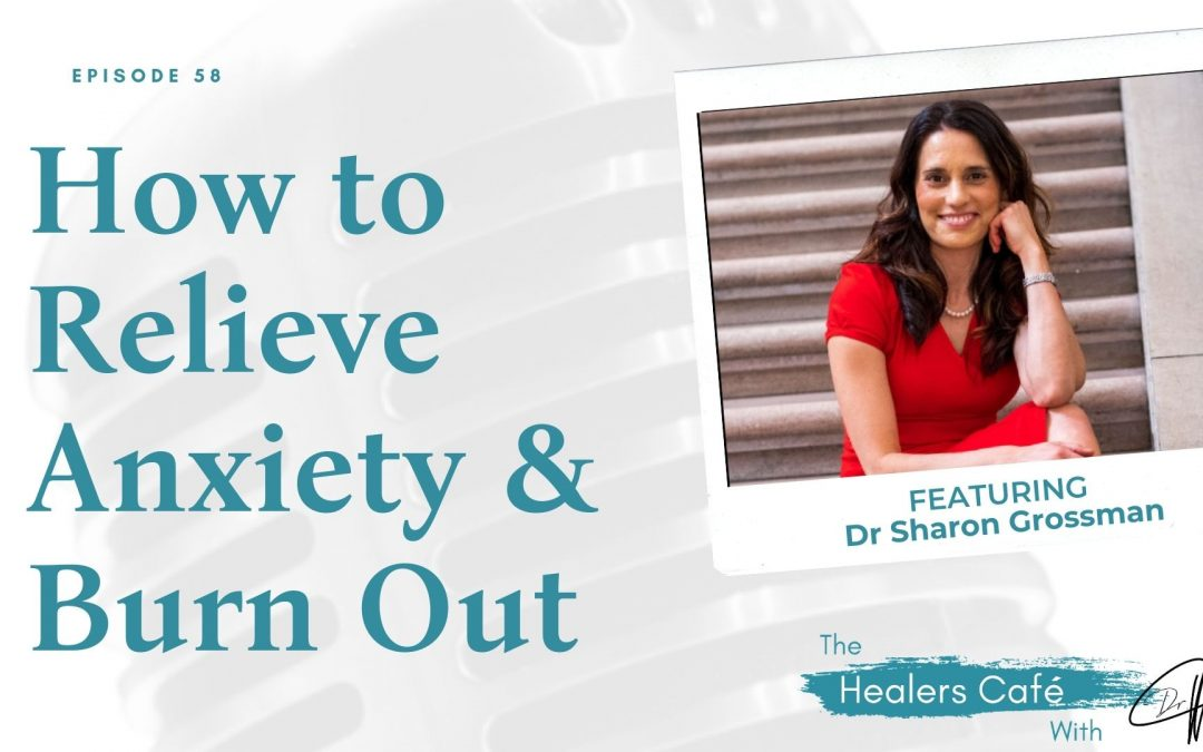 How to Relieve Anxiety & Burn Out with Dr. Sharon Grossman on The Healers Café with Dr. Manon Bolliger, ND