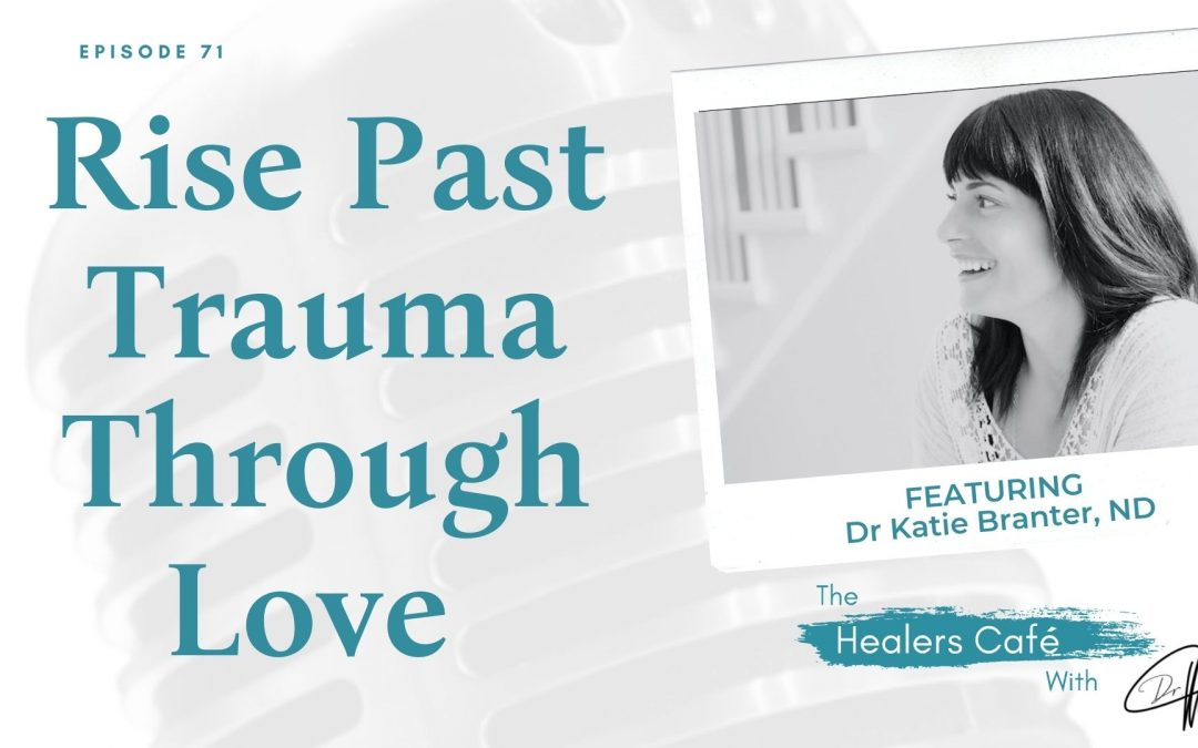 Rise Past Trauma Through Love with Dr Katie Branter, ND on The Healers Café with Dr Manon Bolliger ND